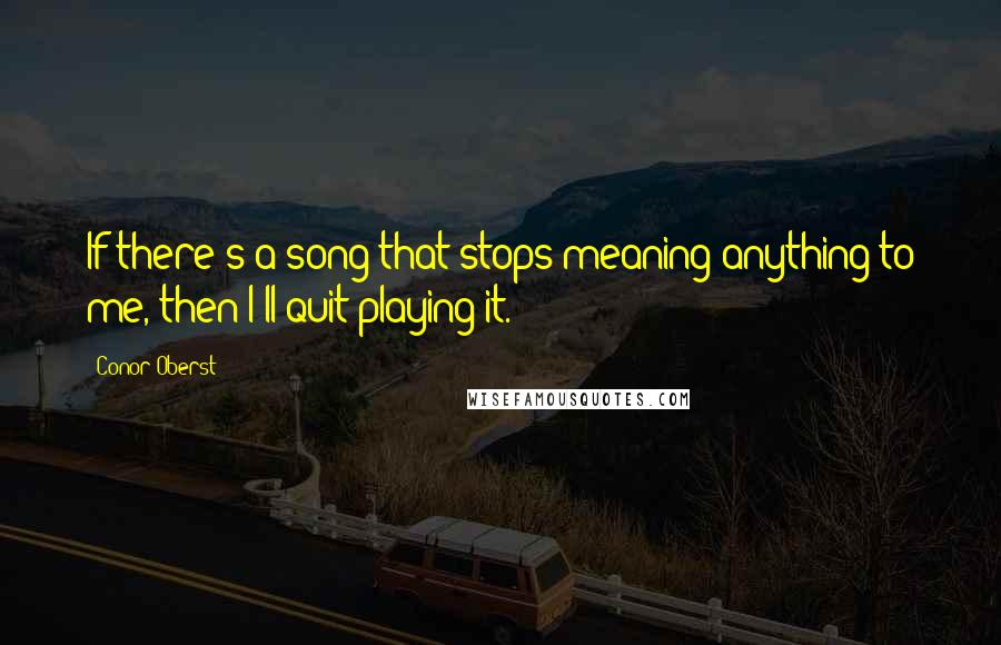 Conor Oberst quotes: If there's a song that stops meaning anything to me, then I'll quit playing it.