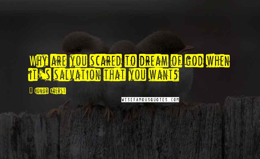 Conor Oberst quotes: Why are you scared to dream of god when it's salvation that you want?