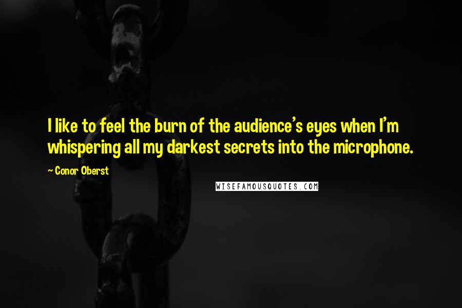 Conor Oberst quotes: I like to feel the burn of the audience's eyes when I'm whispering all my darkest secrets into the microphone.