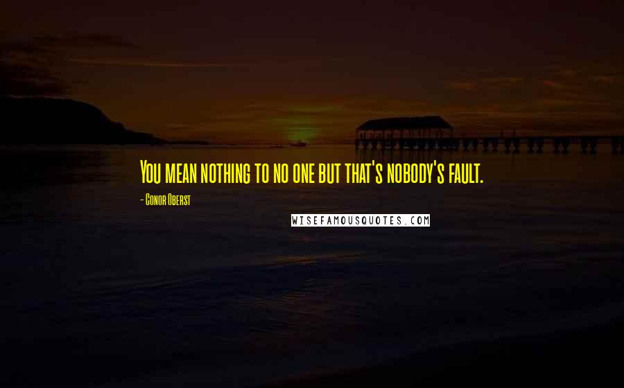 Conor Oberst quotes: You mean nothing to no one but that's nobody's fault.