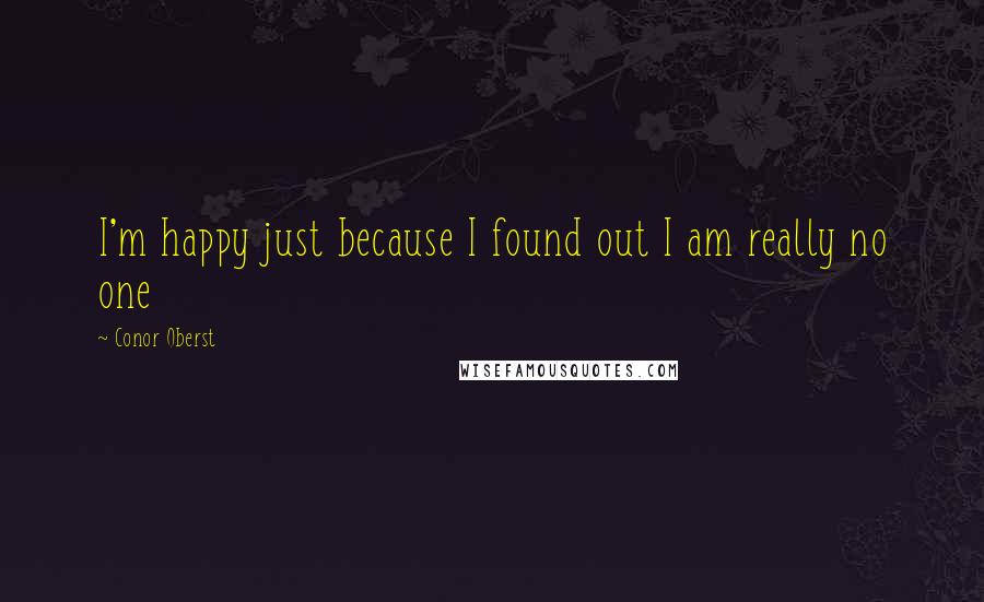 Conor Oberst quotes: I'm happy just because I found out I am really no one