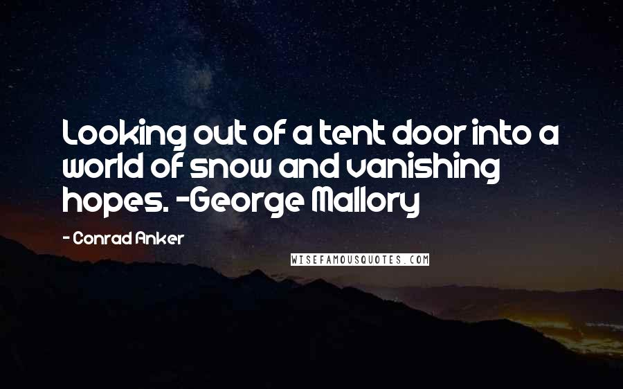 Conrad Anker quotes: Looking out of a tent door into a world of snow and vanishing hopes. ~George Mallory