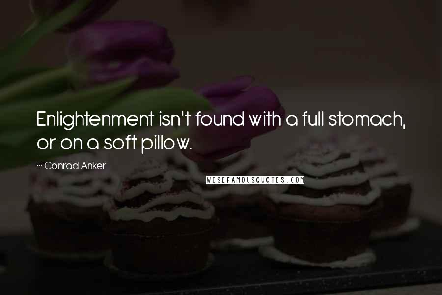 Conrad Anker quotes: Enlightenment isn't found with a full stomach, or on a soft pillow.