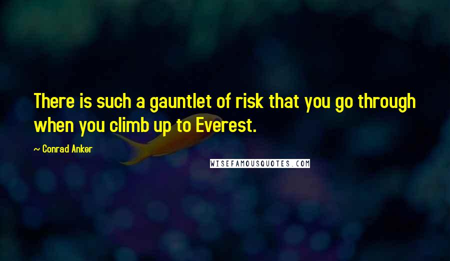 Conrad Anker quotes: There is such a gauntlet of risk that you go through when you climb up to Everest.
