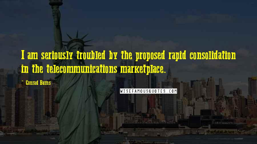 Conrad Burns quotes: I am seriously troubled by the proposed rapid consolidation in the telecommunications marketplace.