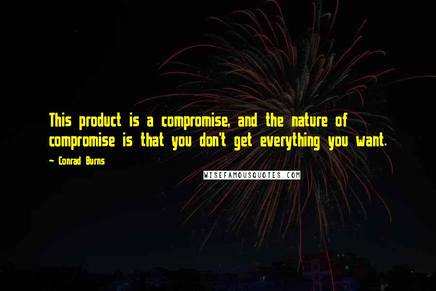 Conrad Burns quotes: This product is a compromise, and the nature of compromise is that you don't get everything you want.