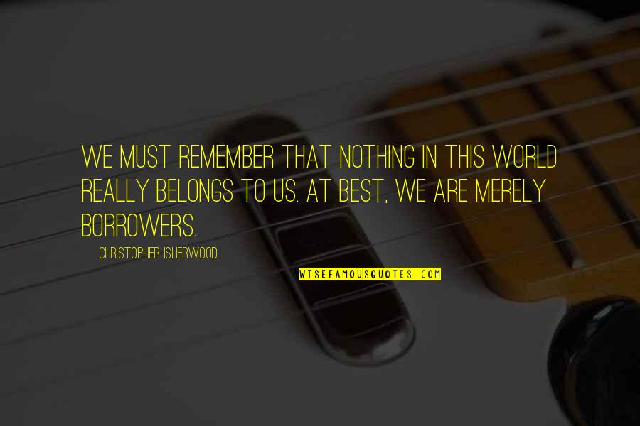 Conscience And Morality Quotes By Christopher Isherwood: We must remember that nothing in this world