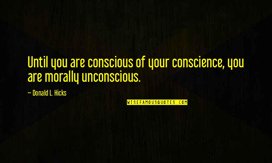 Conscience And Morality Quotes By Donald L. Hicks: Until you are conscious of your conscience, you