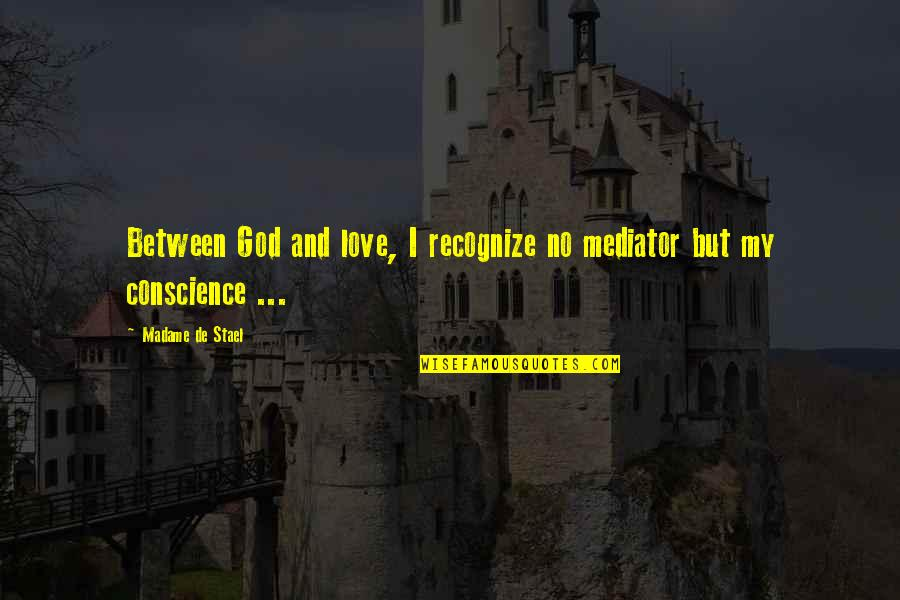 Conscience And Morality Quotes By Madame De Stael: Between God and love, I recognize no mediator