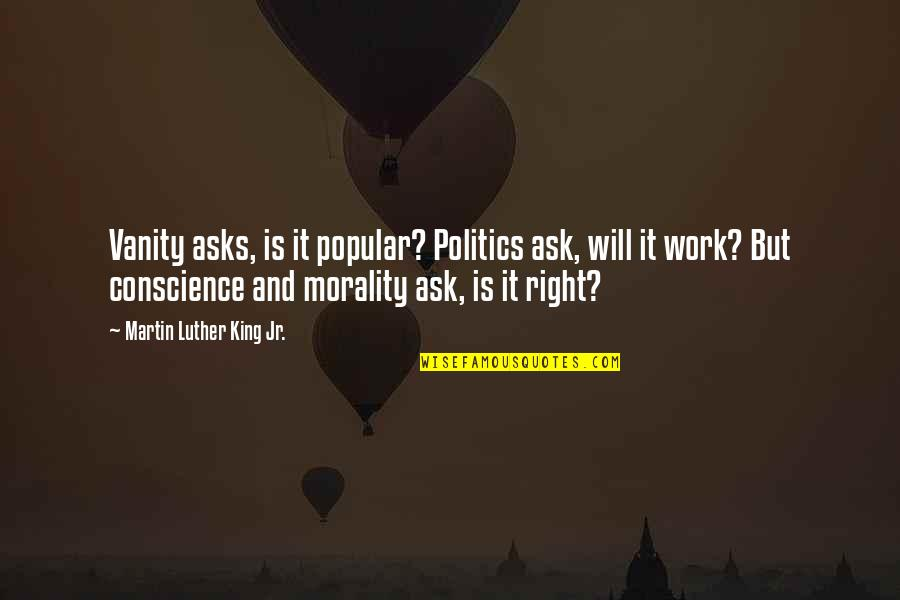 Conscience And Morality Quotes By Martin Luther King Jr.: Vanity asks, is it popular? Politics ask, will