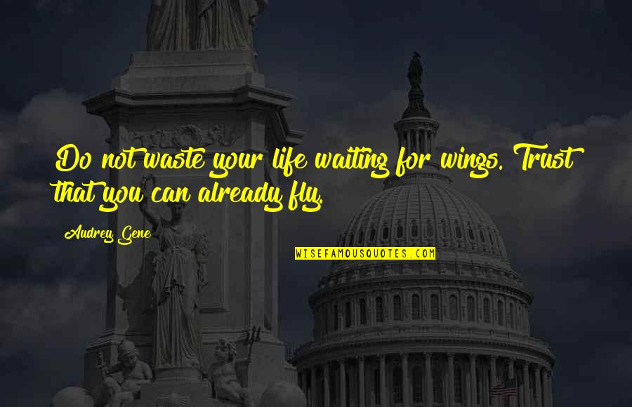 Conscious Uncoupling Quotes By Audrey Gene: Do not waste your life waiting for wings.