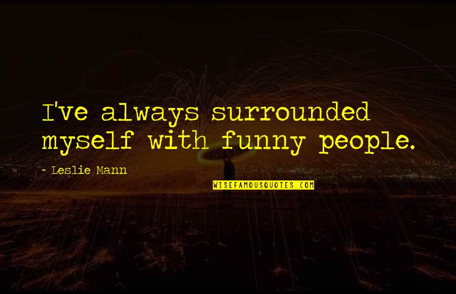 Consciousn Quotes By Leslie Mann: I've always surrounded myself with funny people.
