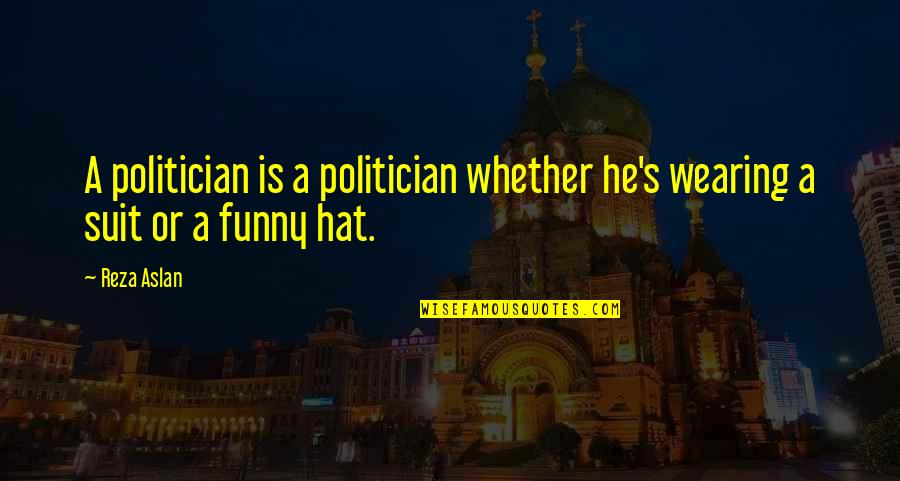 Consciousn Quotes By Reza Aslan: A politician is a politician whether he's wearing