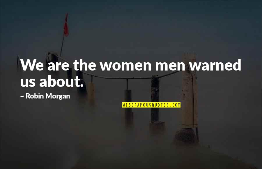 Consciousn Quotes By Robin Morgan: We are the women men warned us about.
