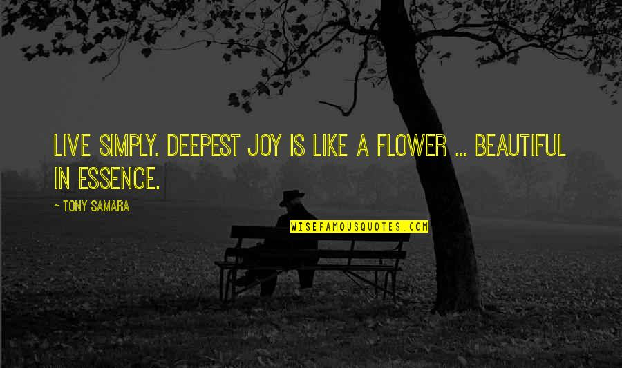Consciousness Advaita Quotes By Tony Samara: Live simply. Deepest joy is like a flower