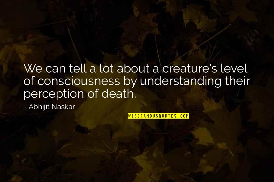 Consciousness Neuroscience Quotes By Abhijit Naskar: We can tell a lot about a creature's