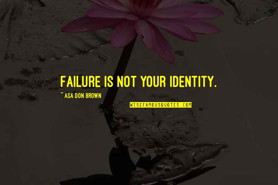 Consciousness Neuroscience Quotes By Asa Don Brown: Failure is not your identity.