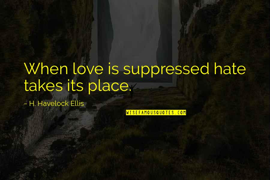 Consciousness Neuroscience Quotes By H. Havelock Ellis: When love is suppressed hate takes its place.