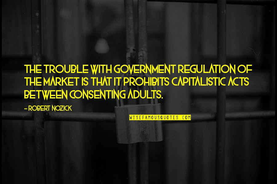 Consenting Adults Quotes By Robert Nozick: The trouble with government regulation of the market