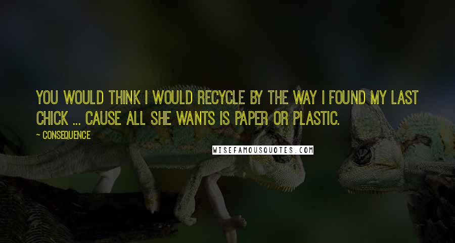 Consequence quotes: You would think I would recycle by the way I found my last chick ... cause all she wants is paper or plastic.