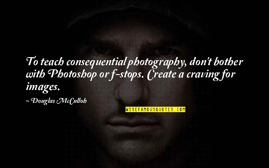 Consequential Quotes By Douglas McCulloh: To teach consequential photography, don't bother with Photoshop