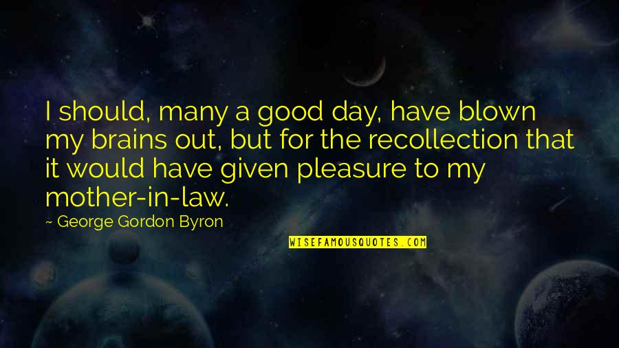 Consequential Quotes By George Gordon Byron: I should, many a good day, have blown