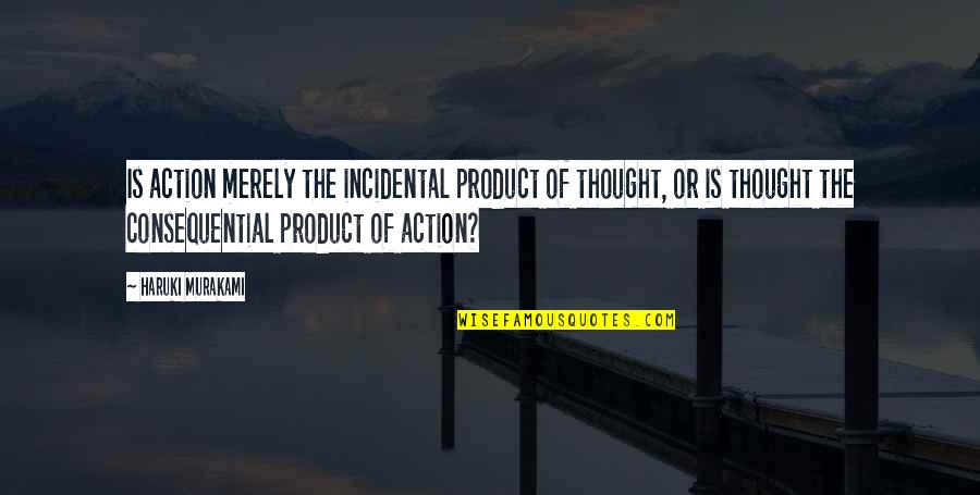 Consequential Quotes By Haruki Murakami: Is action merely the incidental product of thought,