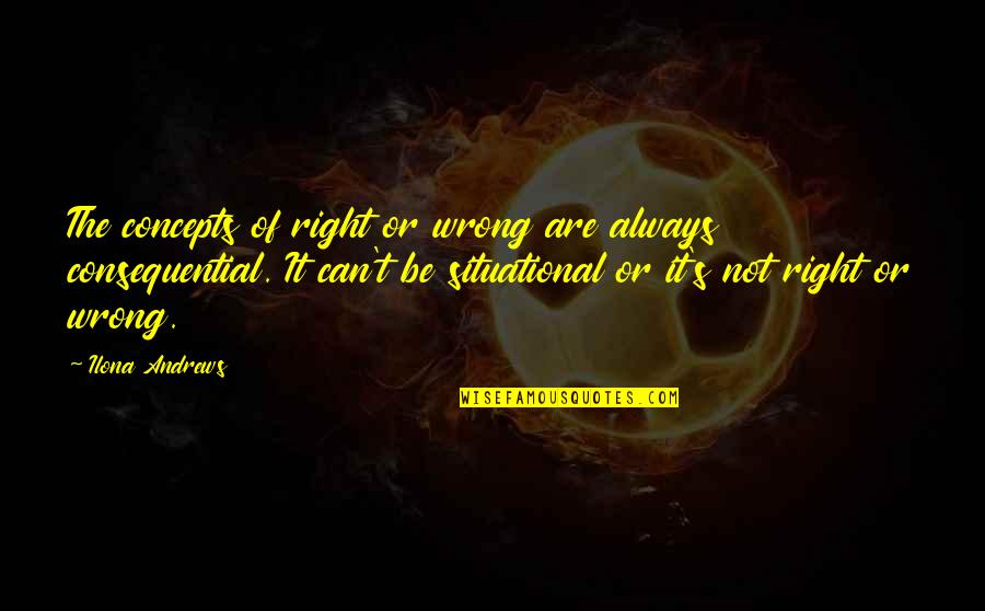 Consequential Quotes By Ilona Andrews: The concepts of right or wrong are always