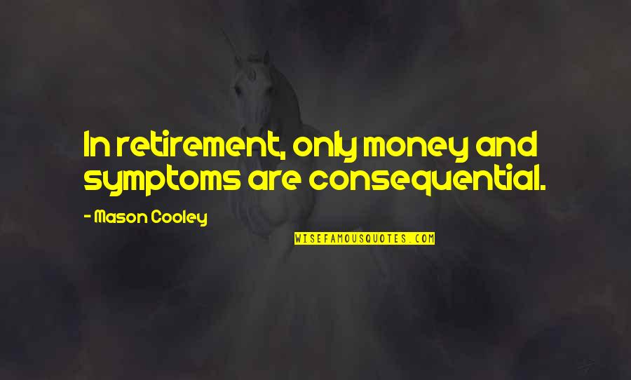 Consequential Quotes By Mason Cooley: In retirement, only money and symptoms are consequential.