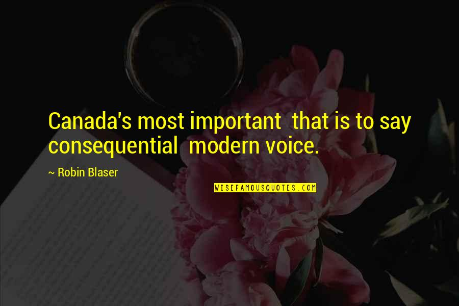 Consequential Quotes By Robin Blaser: Canada's most important that is to say consequential