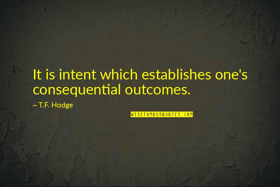 Consequential Quotes By T.F. Hodge: It is intent which establishes one's consequential outcomes.