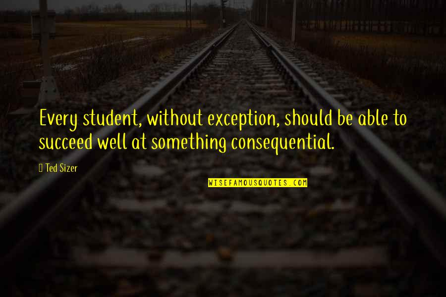Consequential Quotes By Ted Sizer: Every student, without exception, should be able to