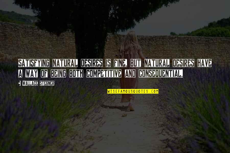 Consequential Quotes By Wallace Stegner: Satisfying natural desires is fine, but natural desires