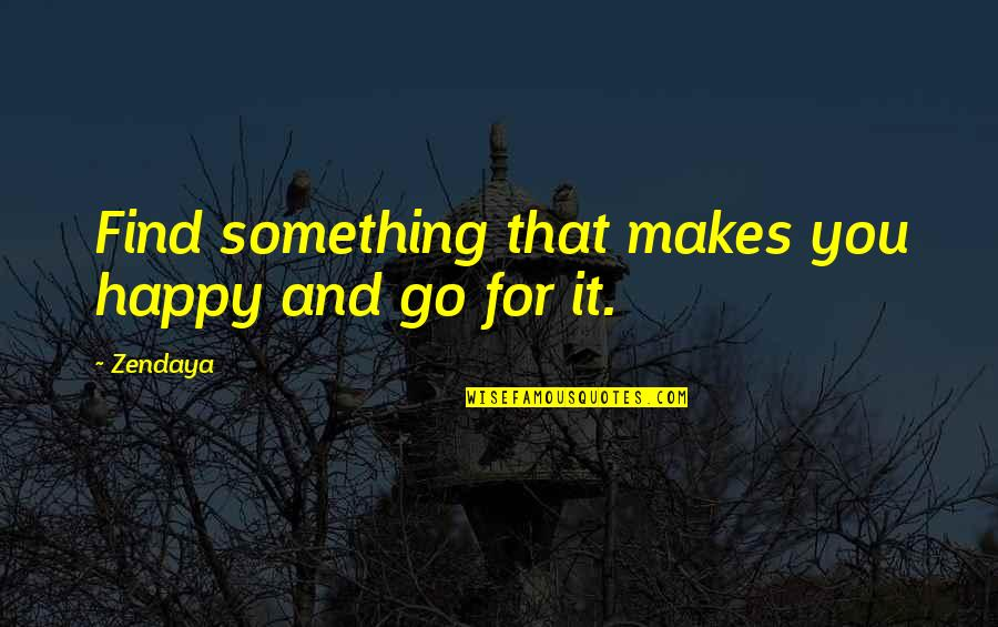 Consequential Quotes By Zendaya: Find something that makes you happy and go