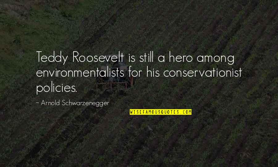 Conservationist's Quotes By Arnold Schwarzenegger: Teddy Roosevelt is still a hero among environmentalists