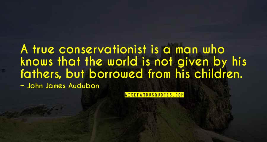 Conservationist's Quotes By John James Audubon: A true conservationist is a man who knows