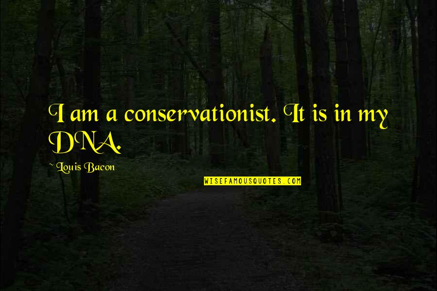 Conservationist's Quotes By Louis Bacon: I am a conservationist. It is in my