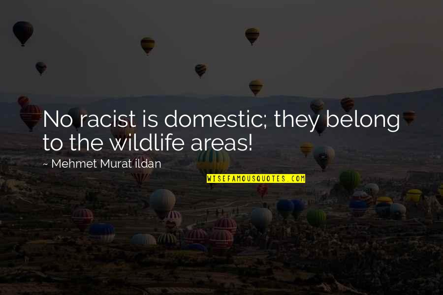 Conservationist's Quotes By Mehmet Murat Ildan: No racist is domestic; they belong to the