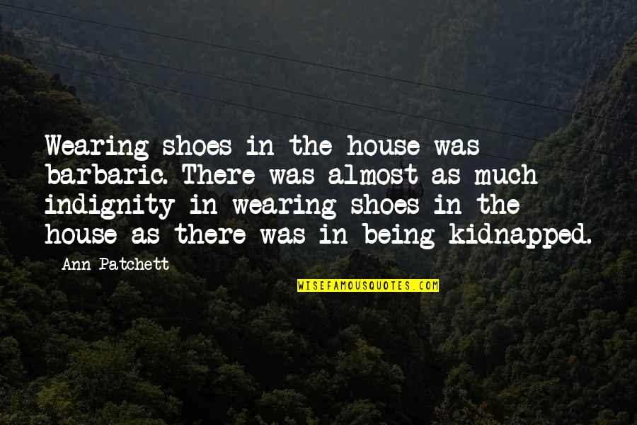 Conserving Soil Quotes By Ann Patchett: Wearing shoes in the house was barbaric. There