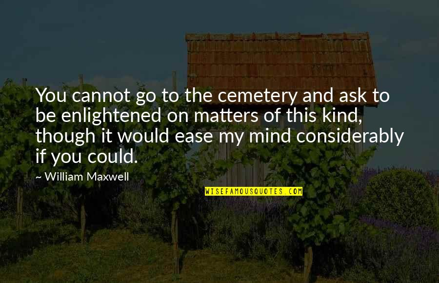 Considerably Quotes By William Maxwell: You cannot go to the cemetery and ask