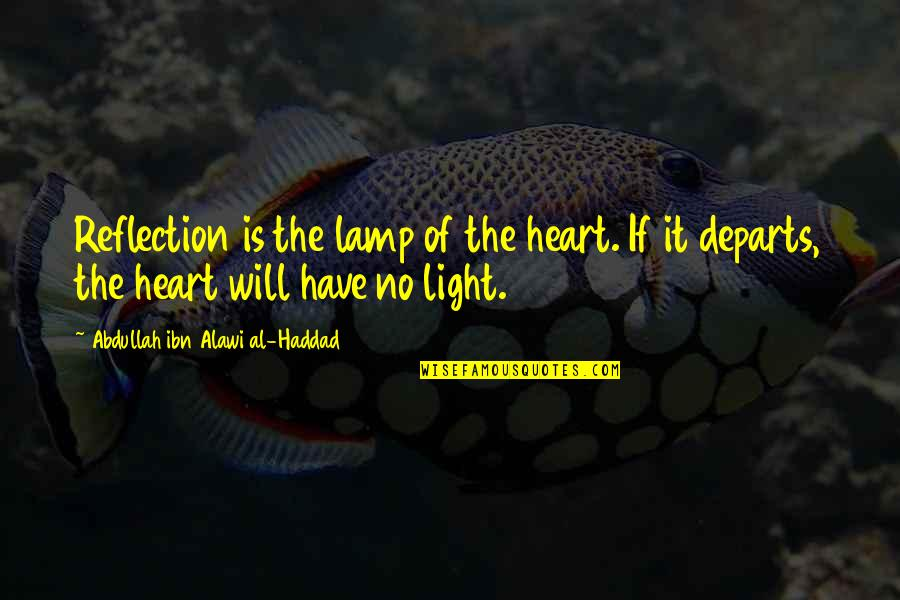 Considerate Quotes And Quotes By Abdullah Ibn Alawi Al-Haddad: Reflection is the lamp of the heart. If