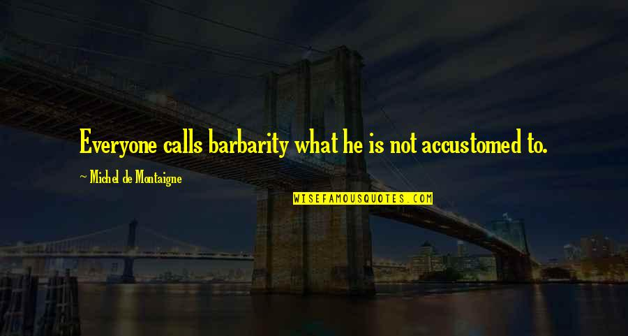 Considerately Quotes By Michel De Montaigne: Everyone calls barbarity what he is not accustomed