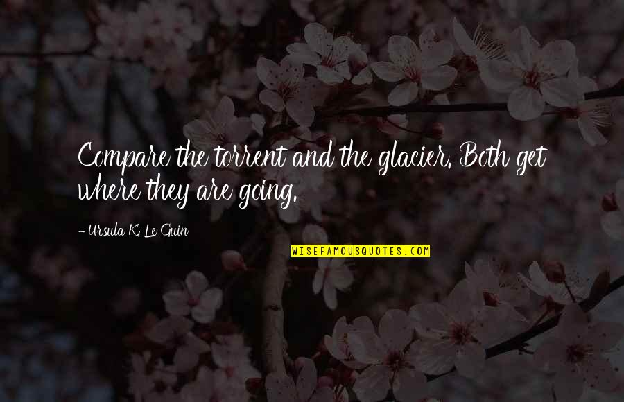 Considerately Quotes By Ursula K. Le Guin: Compare the torrent and the glacier. Both get