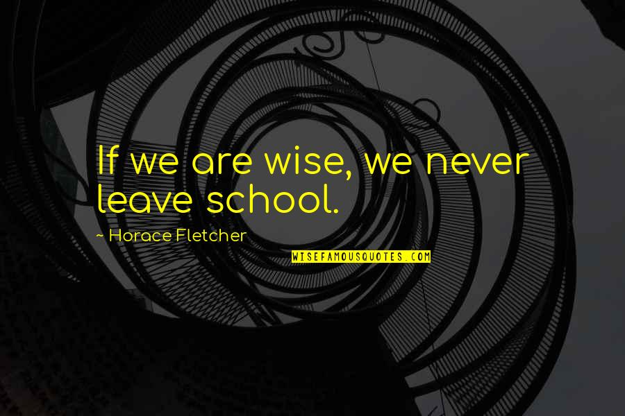 Consideration Bible Quotes By Horace Fletcher: If we are wise, we never leave school.