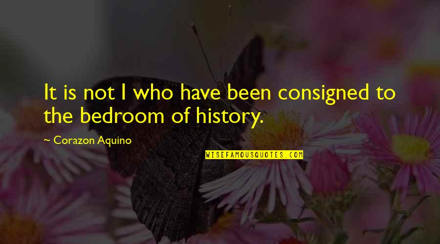 Consigned Quotes By Corazon Aquino: It is not I who have been consigned