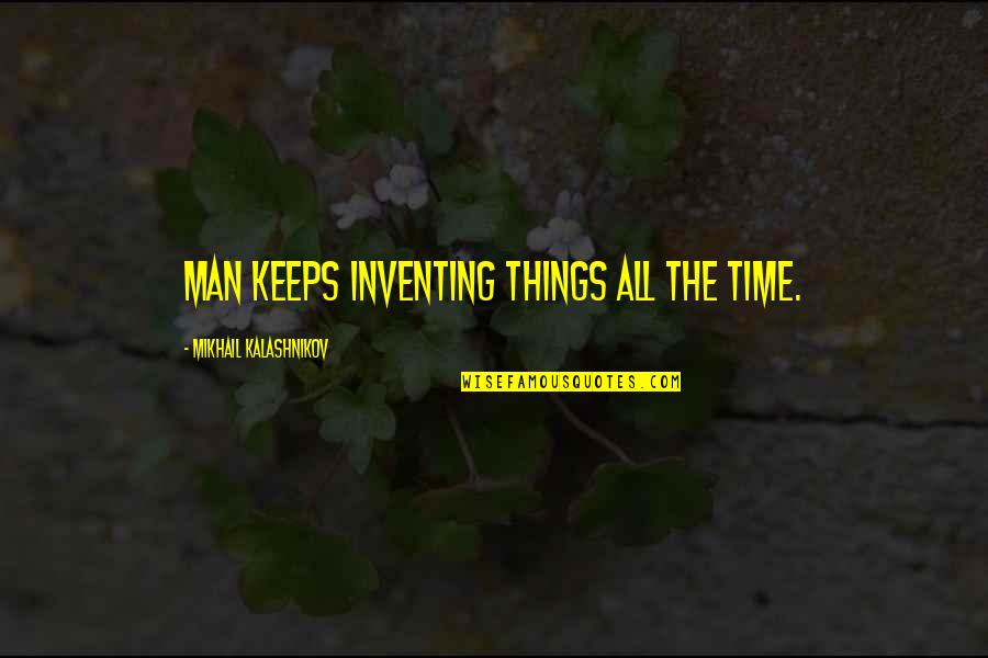 Consistency Bible Quotes By Mikhail Kalashnikov: Man keeps inventing things all the time.