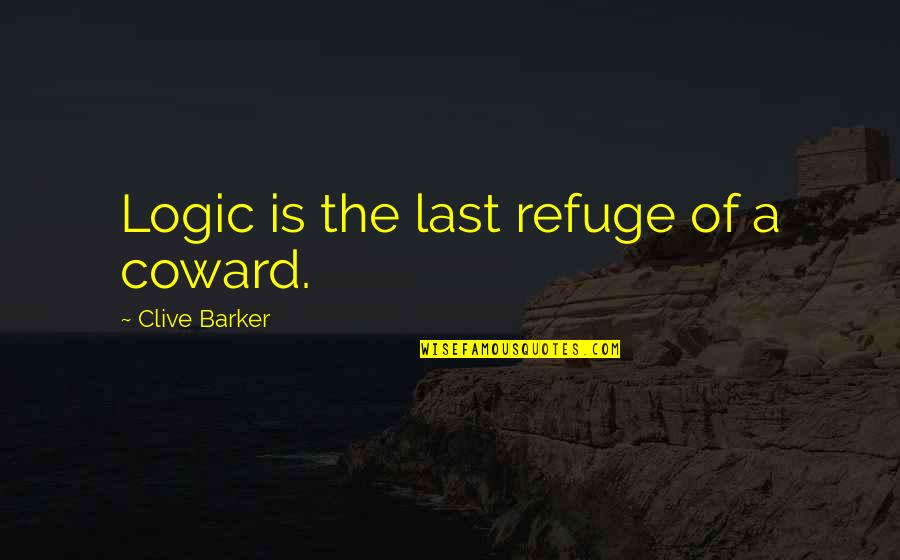 Consistent Friendship Quotes By Clive Barker: Logic is the last refuge of a coward.