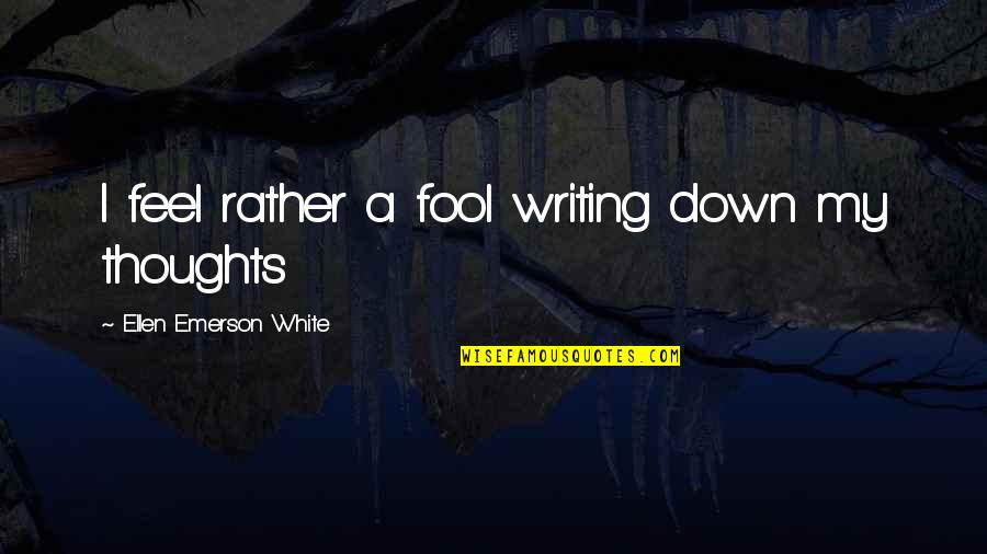 Consistent Friendship Quotes By Ellen Emerson White: I feel rather a fool writing down my
