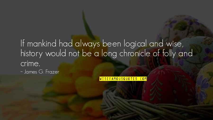 Consistent Friendship Quotes By James G. Frazer: If mankind had always been logical and wise,