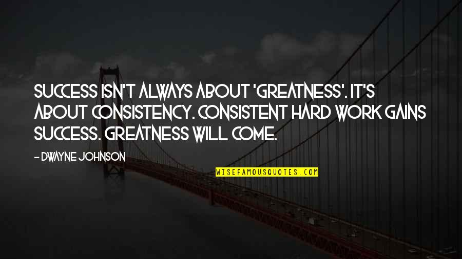 Consistent Work Quotes By Dwayne Johnson: Success isn't always about 'greatness'. It's about consistency.